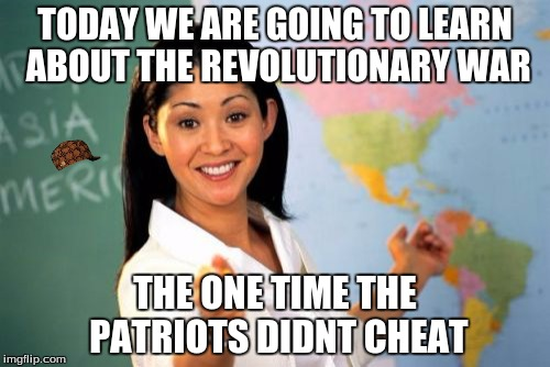 Unhelpful High School Teacher Meme | TODAY WE ARE GOING TO LEARN ABOUT THE REVOLUTIONARY WAR THE ONE TIME THE PATRIOTS DIDNT CHEAT | image tagged in memes,unhelpful high school teacher,scumbag | made w/ Imgflip meme maker