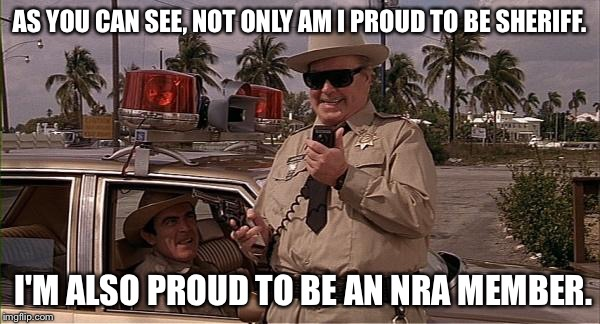 Buford T. Justice NRA | AS YOU CAN SEE, NOT ONLY AM I PROUD TO BE SHERIFF. I'M ALSO PROUD TO BE AN NRA MEMBER. | image tagged in sheriff buford t justice,memes,funny,smokey and the bandit 2,jackie gleason,guns | made w/ Imgflip meme maker