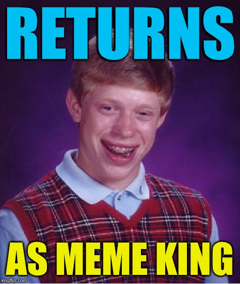 Bad Luck Brian Meme | RETURNS AS MEME KING | image tagged in memes,bad luck brian | made w/ Imgflip meme maker