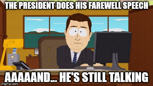 We can't miss him if he won't go away | THE PRESIDENT DOES HIS FAREWELL SPEECH AAAAAND... HE'S STILL TALKING | image tagged in memes,aaaaand its gone | made w/ Imgflip meme maker