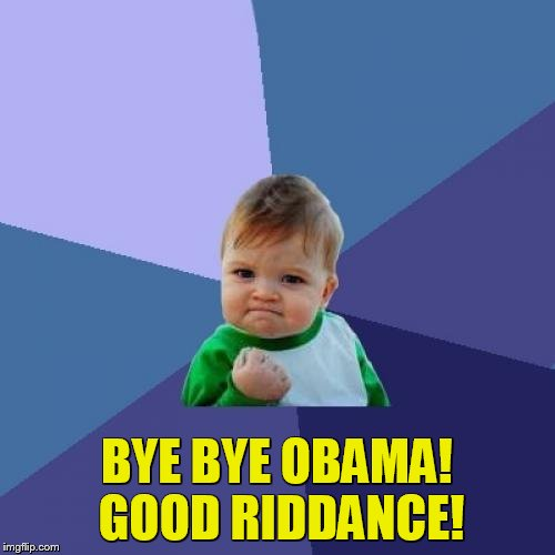 Success Kid Meme | BYE BYE OBAMA! GOOD RIDDANCE! | image tagged in memes,success kid | made w/ Imgflip meme maker