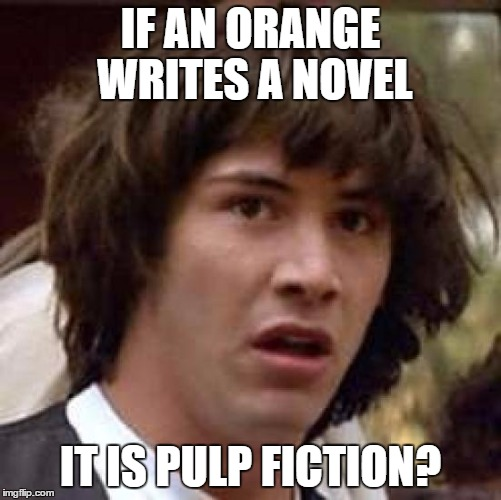 Conspiracy Keanu Meme | IF AN ORANGE WRITES A NOVEL IT IS PULP FICTION? | image tagged in memes,conspiracy keanu | made w/ Imgflip meme maker