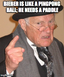 Back In My Day Meme | BIEBER IS LIKE A PINGPONG BALL; HE NEEDS A PADDLE | image tagged in memes,back in my day | made w/ Imgflip meme maker