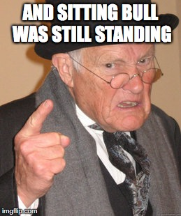 Back In My Day Meme | AND SITTING BULL WAS STILL STANDING | image tagged in memes,back in my day | made w/ Imgflip meme maker