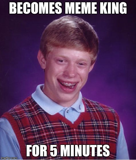 Bad Luck Brian Meme | BECOMES MEME KING FOR 5 MINUTES | image tagged in memes,bad luck brian | made w/ Imgflip meme maker