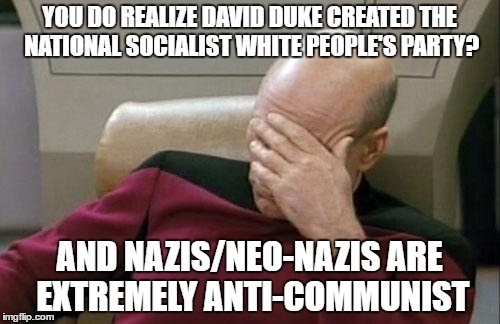 Captain Picard Facepalm Meme | YOU DO REALIZE DAVID DUKE CREATED THE NATIONAL SOCIALIST WHITE PEOPLE'S PARTY? AND NAZIS/NEO-NAZIS ARE EXTREMELY ANTI-COMMUNIST | image tagged in memes,captain picard facepalm | made w/ Imgflip meme maker