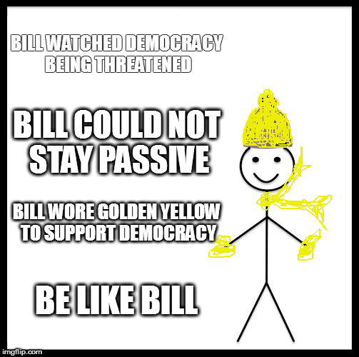 Be Like Bill Meme | BILL WATCHED DEMOCRACY BEING THREATENED BILL COULD NOT STAY PASSIVE BILL WORE GOLDEN YELLOW TO SUPPORT DEMOCRACY BE LIKE BILL | image tagged in memes,be like bill | made w/ Imgflip meme maker