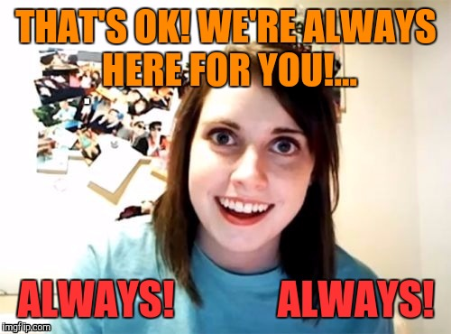 THAT'S OK! WE'RE ALWAYS HERE FOR YOU!... ALWAYS!             ALWAYS! | made w/ Imgflip meme maker