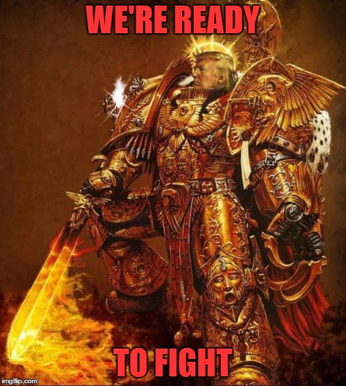 Trump Flame Warrior | WE'RE READY TO FIGHT | image tagged in trump flame warrior | made w/ Imgflip meme maker