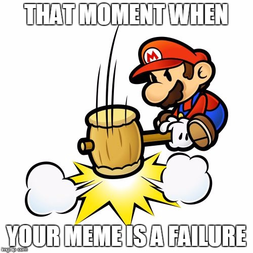 Mario Hammer Smash | THAT MOMENT WHEN YOUR MEME IS A FAILURE | image tagged in memes,mario hammer smash | made w/ Imgflip meme maker