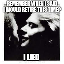 REMEMBER WHEN I SAID I WOULD RETIRE THIS TIME? I LIED | made w/ Imgflip meme maker