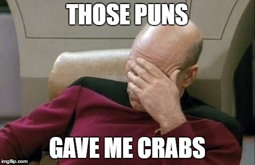 Captain Picard Facepalm Meme | THOSE PUNS GAVE ME CRABS | image tagged in memes,captain picard facepalm | made w/ Imgflip meme maker