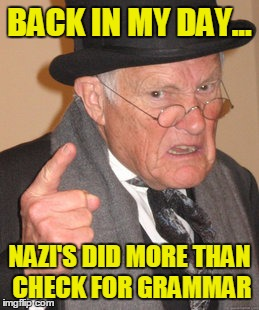 Back In My Day Meme | BACK IN MY DAY... NAZI'S DID MORE THAN CHECK FOR GRAMMAR | image tagged in memes,back in my day | made w/ Imgflip meme maker