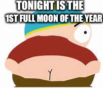 Eric cartman | TONIGHT IS THE 1ST FULL MOON OF THE YEAR | image tagged in eric cartman | made w/ Imgflip meme maker