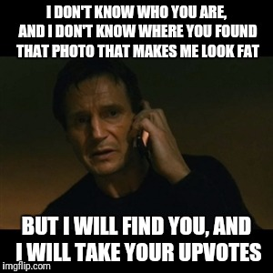 I DON'T KNOW WHO YOU ARE, AND I DON'T KNOW WHERE YOU FOUND THAT PHOTO THAT MAKES ME LOOK FAT BUT I WILL FIND YOU, AND I WILL TAKE YOUR UPVOT | made w/ Imgflip meme maker