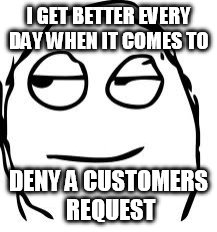 Smirk Rage Face | I GET BETTER EVERY DAY WHEN IT COMES TO DENY A CUSTOMERS REQUEST | image tagged in memes,smirk rage face | made w/ Imgflip meme maker