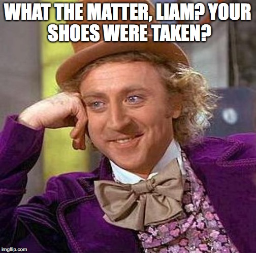 Creepy Condescending Wonka Meme | WHAT THE MATTER, LIAM? YOUR SHOES WERE TAKEN? | image tagged in memes,creepy condescending wonka | made w/ Imgflip meme maker