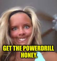 GET THE POWERDRILL HONEY. | made w/ Imgflip meme maker