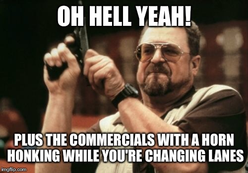 Am I The Only One Around Here Meme | OH HELL YEAH! PLUS THE COMMERCIALS WITH A HORN HONKING WHILE YOU'RE CHANGING LANES | image tagged in memes,am i the only one around here | made w/ Imgflip meme maker