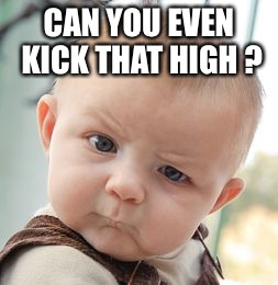 Skeptical Baby Meme | CAN YOU EVEN KICK THAT HIGH ? | image tagged in memes,skeptical baby | made w/ Imgflip meme maker