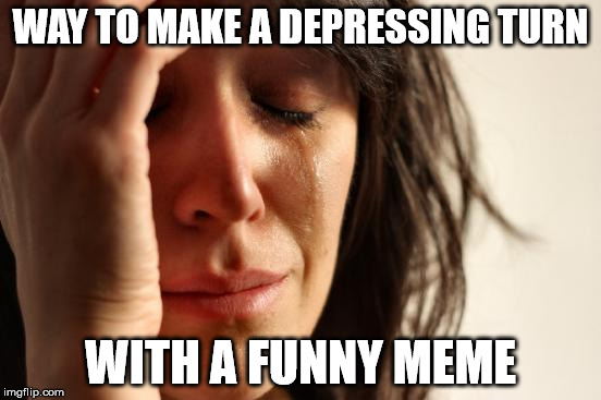 First World Problems Meme | WAY TO MAKE A DEPRESSING TURN WITH A FUNNY MEME | image tagged in memes,first world problems | made w/ Imgflip meme maker