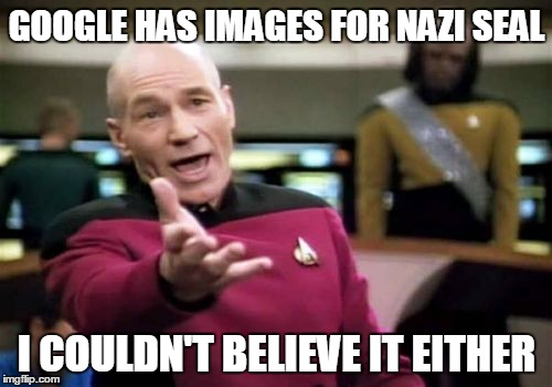 Picard Wtf Meme | GOOGLE HAS IMAGES FOR NAZI SEAL I COULDN'T BELIEVE IT EITHER | image tagged in memes,picard wtf | made w/ Imgflip meme maker