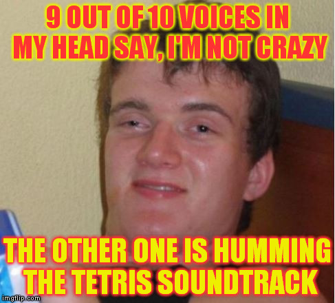 9 OUT OF 10 VOICES IN MY HEAD SAY, I'M NOT CRAZY THE OTHER ONE IS HUMMING THE TETRIS SOUNDTRACK | image tagged in i am not crazy  the voices are saying the truth | made w/ Imgflip meme maker
