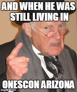 Back In My Day Meme | AND WHEN HE WAS STILL LIVING IN ONESCON ARIZONA | image tagged in memes,back in my day | made w/ Imgflip meme maker