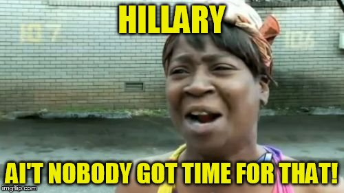Aint Nobody Got Time For That Meme | HILLARY AI'T NOBODY GOT TIME FOR THAT! | image tagged in memes,aint nobody got time for that | made w/ Imgflip meme maker