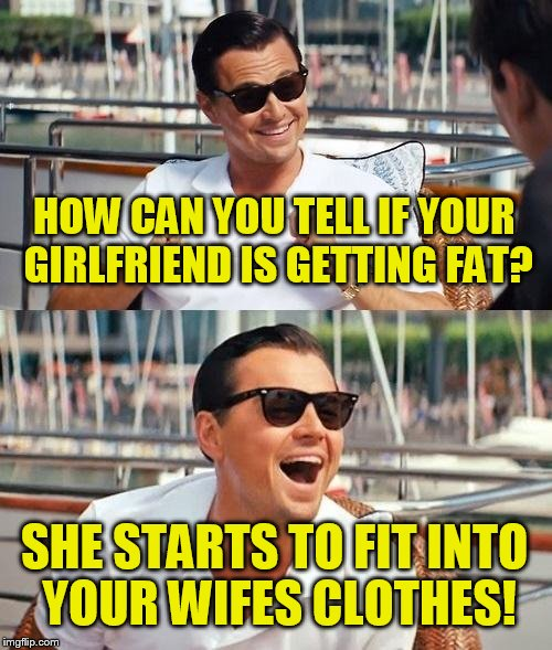 Leonardo Dicaprio Wolf Of Wall Street Meme | HOW CAN YOU TELL IF YOUR GIRLFRIEND IS GETTING FAT? SHE STARTS TO FIT INTO YOUR WIFES CLOTHES! | image tagged in memes,leonardo dicaprio wolf of wall street | made w/ Imgflip meme maker