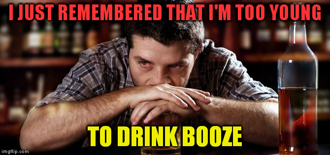 Alcoholic_guy | I JUST REMEMBERED THAT I'M TOO YOUNG TO DRINK BOOZE | image tagged in alcoholic_guy | made w/ Imgflip meme maker