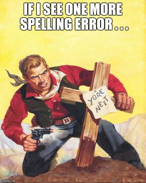 IF I SEE ONE MORE SPELLING ERROR . . . | made w/ Imgflip meme maker