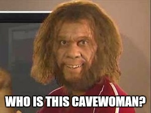WHO IS THIS CAVEWOMAN? | made w/ Imgflip meme maker