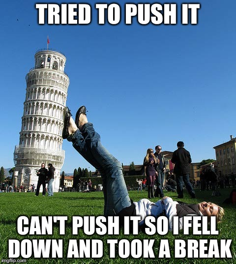 Piza |  TRIED TO PUSH IT; CAN'T PUSH IT SO I FELL DOWN AND TOOK A BREAK | image tagged in perspective | made w/ Imgflip meme maker