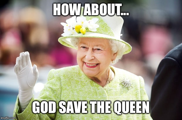 Farewell to Queen Elizabeth | HOW ABOUT... GOD SAVE THE QUEEN | image tagged in farewell to queen elizabeth | made w/ Imgflip meme maker