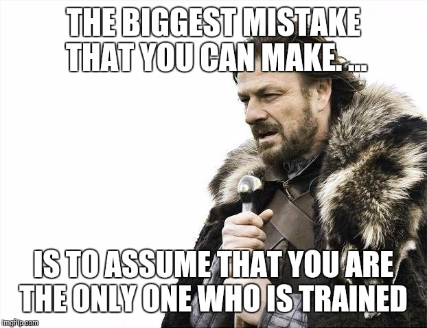 Brace Yourselves X is Coming | THE BIGGEST MISTAKE THAT YOU CAN MAKE. ... IS TO ASSUME THAT YOU ARE THE ONLY ONE WHO IS TRAINED | image tagged in memes,brace yourselves x is coming | made w/ Imgflip meme maker