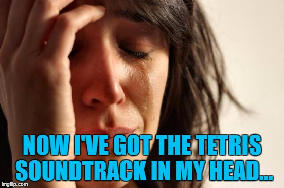 First World Problems Meme | NOW I'VE GOT THE TETRIS SOUNDTRACK IN MY HEAD... | image tagged in memes,first world problems | made w/ Imgflip meme maker