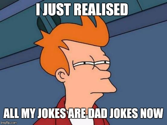 Futurama Fry Meme | I JUST REALISED ALL MY JOKES ARE DAD JOKES NOW | image tagged in memes,futurama fry | made w/ Imgflip meme maker