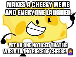 Living Cheese. | MAKES A CHEESY MEME AND EVERYONE LAUGHED. YET NO ONE NOTICED THAT HE WAS A LIVING PIECE OF CHEESE.  | image tagged in that's pretty cheesy,cheese,face palm,wtf,cheesy | made w/ Imgflip meme maker