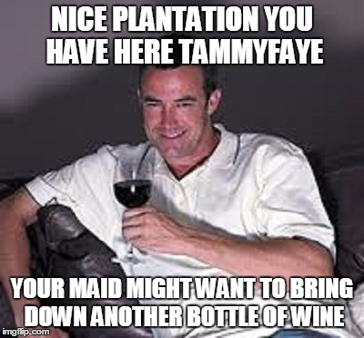 NICE PLANTATION YOU HAVE HERE TAMMYFAYE YOUR MAID MIGHT WANT TO BRING DOWN ANOTHER BOTTLE OF WINE | made w/ Imgflip meme maker
