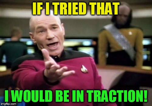 Picard Wtf Meme | IF I TRIED THAT I WOULD BE IN TRACTION! | image tagged in memes,picard wtf | made w/ Imgflip meme maker