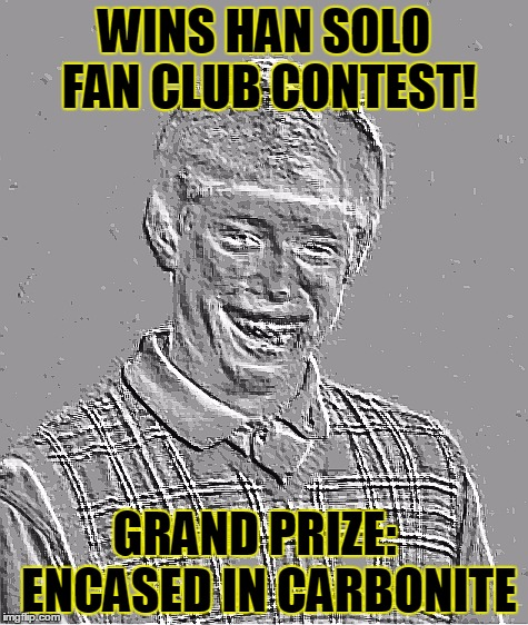 WINS HAN SOLO FAN CLUB CONTEST! GRAND PRIZE:   ENCASED IN CARBONITE | image tagged in star wars bad luck brian | made w/ Imgflip meme maker