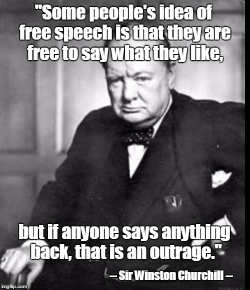 "Nothing has changed in the last 70 years. |  ""Some people's idea of free speech is that they are free to say what they like, but if anyone says anything back, that is an outrage.""; -- Sir Winston Churchill -- 
