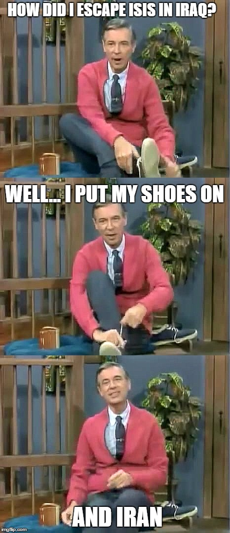 Bad Pun Mr. Rogers |  HOW DID I ESCAPE ISIS IN IRAQ? WELL... I PUT MY SHOES ON; AND IRAN | image tagged in bad pun mr rogers | made w/ Imgflip meme maker