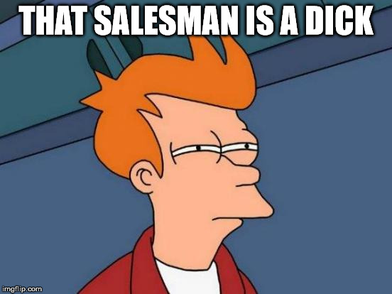 Futurama Fry Meme | THAT SALESMAN IS A DICK | image tagged in memes,futurama fry | made w/ Imgflip meme maker