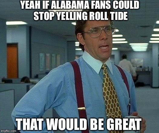 That Would Be Great | YEAH IF ALABAMA FANS COULD STOP YELLING ROLL TIDE THAT WOULD BE GREAT | image tagged in memes,that would be great,alabama football,college football,nick saban,roll tide | made w/ Imgflip meme maker