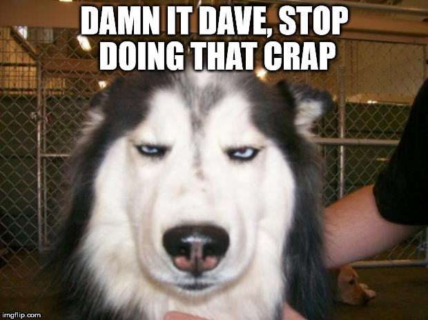 DAMN IT DAVE, STOP DOING THAT CRAP | made w/ Imgflip meme maker