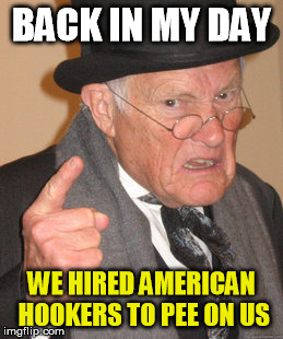 russian hookers | BACK IN MY DAY WE HIRED AMERICAN HOOKERS TO PEE ON US | image tagged in memes,back in my day,trump,urine,russian | made w/ Imgflip meme maker
