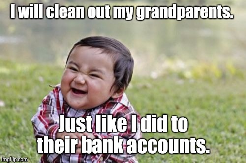 Evil Toddler Meme | I will clean out my grandparents. Just like I did to their bank accounts. | image tagged in memes,evil toddler | made w/ Imgflip meme maker