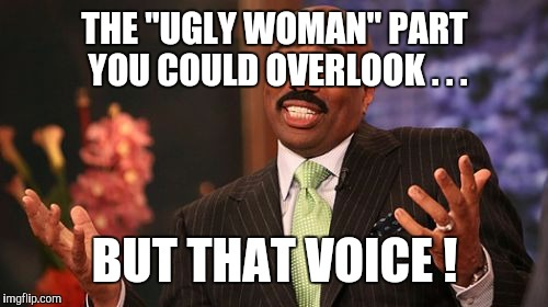 "Steve Harvey Meme | THE ""UGLY WOMAN"" PART YOU COULD OVERLOOK . . . BUT THAT VOICE ! 